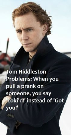 """Tom Hiddleston problems made by me""   Not me, another me."