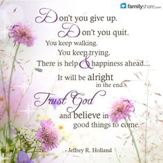 Don't you give up. Don't you quit. You keep walking. You keep trying. There is help & happiness ahead. It will be alright in the end. Trust God & believe in good things to come. -Jeffrey R. Holland