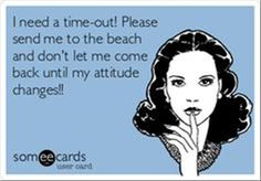 I need a time-out! Please send me to the beach and don't let me come back until my attitude changes!