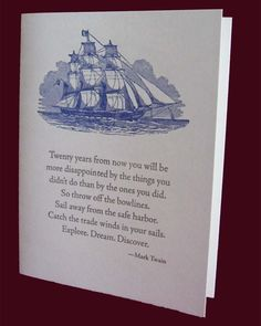Twenty years from now you will be more disappointed by the things you didnt do than by the ones you did. So throw off the bow lines. Sail away from the safe harbor. Catch the trade winds in your sails. Explore. Dream. Discover. Perfect for new graduates, or anybody embarking on new adventures. Card is 4.25 x 5.5(A2), with matching envelope. Natural white\/cream colored stock with blue and gray ink. Soy ink, 100% post-consumer recycled cardstock.