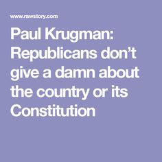 Paul Krugman: Republicans don't give a damn about the country or its Constitution