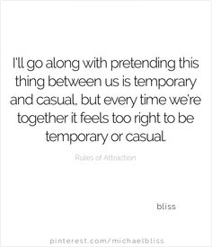 I'll go along with pretending this thing between us is temporary and casual,, but every time we're together it feels too right to be temporary or casual. ~ bliss