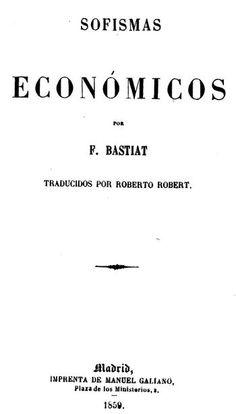 Acceso: http://avalos.ujaen.es/record=b1491876 Sofismas económicos /  Frédéric Bastiat. -Madrid : La Tutelar, 1859