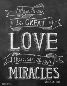 "Valentine Love Quote - Chalk Art - ""Where There Is Great Love There Are Always Miracles."" -Willa Cather"