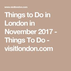 Things to Do in London in November 2017 - Things To Do - visitlondon.com