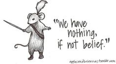 """We Have Nothing If Not Belief"" - One of Reepicheep's greatest lines - Narnia."