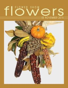 FLOWER SHOW FLOWERS 05 NOVEMBER  2015… A Year in Flowers PLANT LIST: Ornamental Corn with added Magnolia leaves & seed pods and Gourds  www.flowershowflowers.com