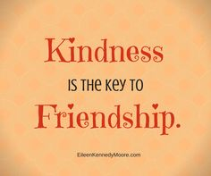 Kindness is the key to friendship. | Eileen Kennedy-Moore, PhD | The Unwritten Rules of Friendship