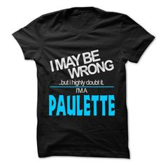I May Be Wrong But I Highly Doubt It I am... PAULETTE - - #wedding gift #bestfriend gift. SAVE  => https://www.sunfrog.com/LifeStyle/I-May-Be-Wrong-But-I-Highly-Doubt-It-I-am-PAULETTE--99-Cool-Name-Shirt-.html?id=60505