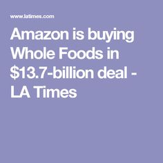 Amazon is buying Whole Foods in $13.7-billion deal - LA Times