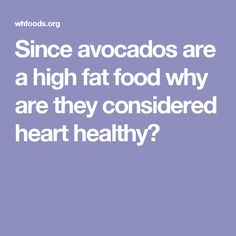 Since avocados are a high fat food why are they considered heart healthy?