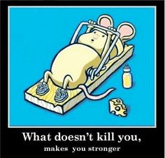 What doesn't kill you,makes you stronger