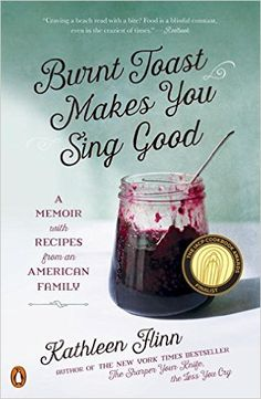Burnt Toast Makes You Sing Good: A Memoir with Recipes from an American Family: Kathleen Flinn