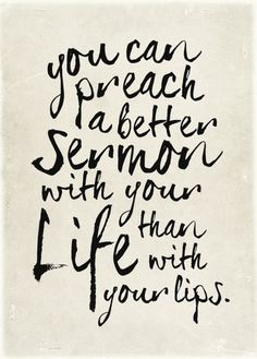"""You can preach a better sermon with your life than with your lips"""