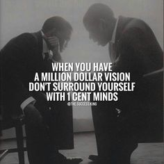 When you have a million dollar vision don't surround yourself with 1 cent minds.
