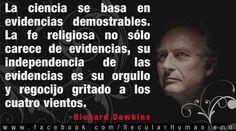 ... La ciencia se basa en evidencias demostrables. La fe religiosa no sólo carece de evidencias, su independencia de las evidencias es su orgullo y regocijo gritado a los cuatro vientos. Richard Dawkins.