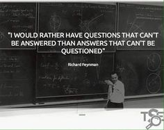 """""""I Would rather have questions that can't be answered than answers that can't be questioned"""" - Richard Feyman"""