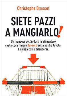 Libro: Siete Pazzi a Mangiarlo! di Christophe Brusset. Un manager dell'industria alimentare svela cosa finisce davvero sulla nostra tavola. E spiega come difendersi.