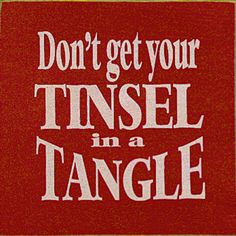 Don't get your tinsel in a tangle .... Words to live by .... Christmas