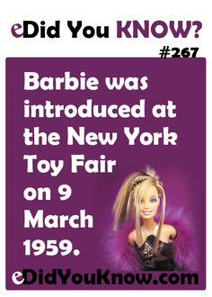 http://edidyouknow.com/did-you-know-267/ Barbie was introduced at the New York Toy Fair on 9 March 1959.