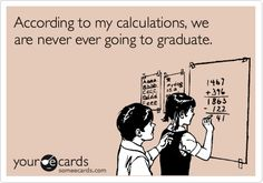 According to my calculations, we are never ever going to graduate.