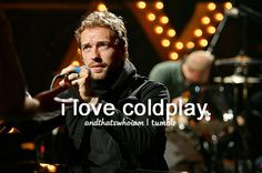 Coldplay is my favorite band, their songs have helped me through a lot