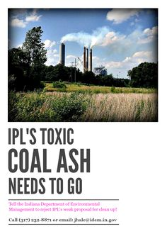 Do you live near one of Indianapolis Power & Light Company's power plants in Indy, Martinsville, or Petersburg? Or, are you an IPL customer? IPL wants to leave its toxic coal ash adjacent to our groundwater supplies. Tell the Indiana Department of Environmental Management (IDEM) to protect our water and reject IPL's weak proposal for clean up!