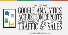 How to Use Google Analytics Acquisition Reports to Know Where People Are Coming…