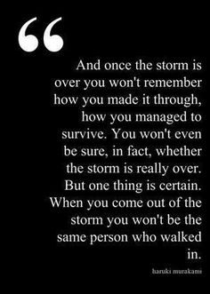 """And once the storm is over, you won't remember how you made it through, how you managed to survive. You won't even be sure, whether the storm is really over. But one thing is certain. When you come out of the storm, you won't be the same person who walked in. That's what this storm's all about."" ―from KAFKA ON THE SHORE by Haruki Murakami"