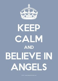 Keep Calm & Believe In Angels  :) i believe
