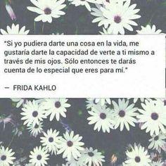 Solo entonces te darás cuenta de lo especial que eres para mí...Frida Kahlo