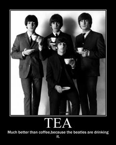 Tea - much better than coffee, because the Beatles are drinking it. I love tea