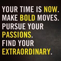 Your time is now! #inspiration #gogetit #beextraordinary