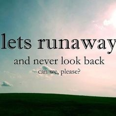 To runaway.. And never look back.