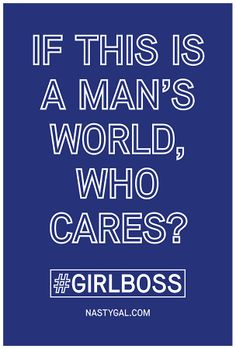 """If this is a man's world, who cares?"" #GIRLBOSS"