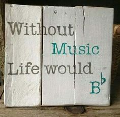 Without music,  life Would Bb- Be flat