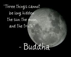 Three things cannot be long hidden... the sun, the moon, and the truth.