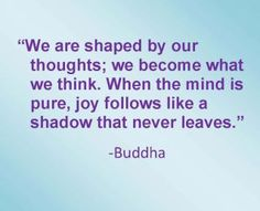 We are shaped by our thoughts......