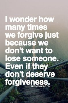 I wonder how many times we forgive just because we don't want to lose someone. Even if they don't deserve forgiveness.