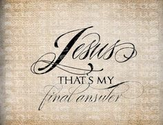 JESUS ~ that is my final answer! More at http://ibibleverses.com