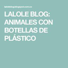 LALOLE  BLOG: ANIMALES CON BOTELLAS DE PLÁSTICO