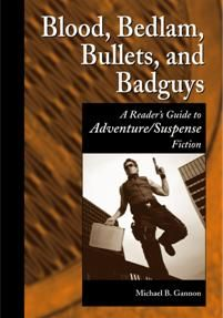 Blood, Bedlam, Bullets, and Badguys A Reader's Guide to ADVENTURE/SUSPENSE Fiction - by Michael B. Gannon - / - / - This comprehensive guide of over 2,000 annotations addresses the adventure and suspense fiction genre and its subgenres and includes titles published between 1941 and 2004.