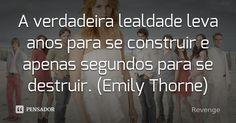 A verdadeira lealdade leva anos para se construir e apenas segundos para se destruir. (Emily Thorne) — Revenge
