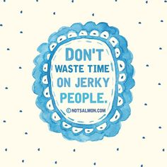 Breaking Up and Moving On Quotes : Don't waste time on jerky people. notsalmon Karen Salmansohn (click image fo