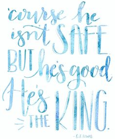 """'Course he isn't safe. But he's good. He's the king."" - C.S. Lewis (The Lion, the Witch, and the Wardrobe) - via OneProjectCloser"