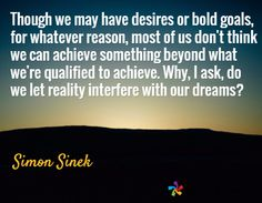 Though we may have desires or bold goals, for whatever reason, most of us don't think we can achieve something beyond what we're qualified to achieve. Why, I ask, do we let reality interfere with our dreams? / Simon Sinek