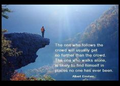 The one who follows the crowd will usually get no further than the crowd.  The one who walks alone, is likely to find himself in places no one has ever been.