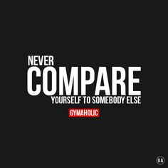 gymaaholic:Never compare yourself to somebody else!More motivation -> http://www.gymaholic.co