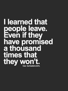 I have learned that people leave. Even if they promised a thousand times that they won't.