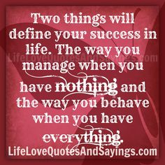 Two things will define your success in life. The way you manage when you have nothing and the way you behave when you have everything. ~Unknown
